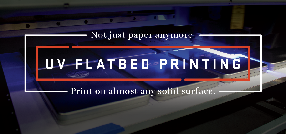 Not just paper anymore. UV Flatbed Printing. Print on almost any solid surface.